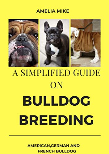 A Simplified Guide On Bulldog Breeding: American, English, German And French Bulldog Breeding Guides And Diets