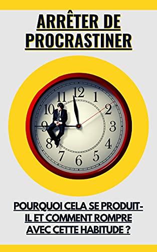 Couverture du livre Arrêter de procrastiner: Pourquoi cela se produit-il et comment rompre avec cette habitude ?