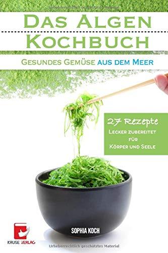 Das Algen Kochbuch: Gesundes Gemüse aus dem Meer