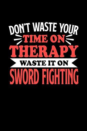 Schwertkampf Notizbuch Don't Waste Your Time On Therapy Waste It On Sword Fighting: Notizbuch 120 linierte Seiten Din A5 Notizheft Geschenk für Schwertkampf Spieler und Fans