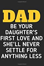 Dad, Be Your Daughter's First Love And She'll Never Settle For Anything Less: A Blank Lined Journal For Dad/Grandfather/Stepdad to celebrate father's day or for daily dairy.