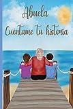 Abuela cuéntame tu historia: 110 preguntas para averiguar la historia de tu abuela   Un libro para completar sobre la vida de tu abuela