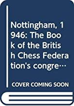 Nottingham, 1946;: The book of the British chess federation's congress, held at the University college, Nottingham, August 12th-24th, 1946, containing ... selected games from the major tournaments;