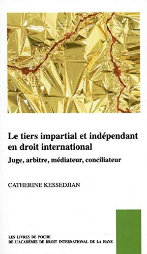 Le Tiers Impartial Et Indépendant En Droit International: Juge, Arbitre, Médiateur, Conciliateur (Les Livres De Poche De L'académie De Droit International De La Haye, Band 42)