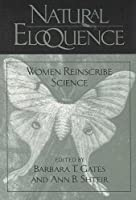 Natural Eloquence: Women Reinscribe Science (Science and Literature Series)