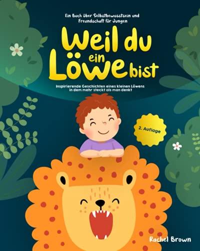 Weil du ein Löwe bist: Inspirierende Geschichten eines kleinen Löwens in dem mehr steckt als man denkt - Ein Buch über Selbstbewusstsein und Freundschaft für Jungen | Geschenk für Jungen
