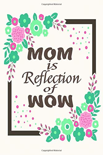 MOM Is a Reflection Of WOW Journal 7: Beautiful journal Notebook, Perfect Gift for your Mom on Mothers Day or Valentine's day, Anniversary, Christmas ... out of your love. A perfect gift for any mom.