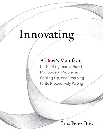 Innovating: A Doer's Manifesto for Starting from a Hunch, Prototyping Problems, Scaling Up, and Learning to Be Productively Wrong (The MIT Press)