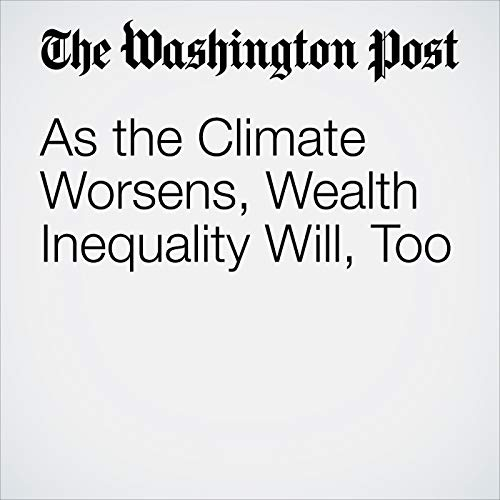 As the Climate Worsens, Wealth Inequality Will, Too copertina