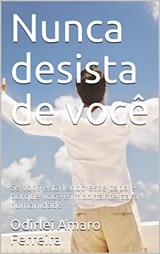Nunca desista de você: Se você esta lendo esse capa é porque você é importante para humanidade (Portuguese Edition)