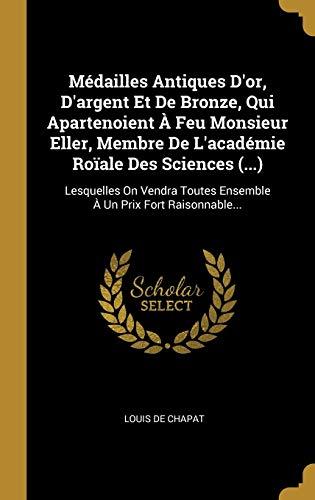 Médailles Antiques d'Or, d'Argent Et de Bronze, Qui Apartenoient À Feu Monsieur Eller, Membre de l'Académie Roïale Des Sciences (...): Lesquelles on ... Toutes Ensemble À Un...