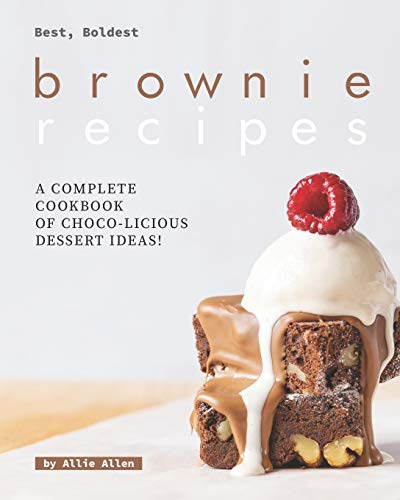 Best, Boldest Brownie Recipes: A Complete Cookbook of Choco-Licious Dessert Ideas!