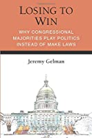 Losing to Win: Why Congressional Majorities Play Politics Instead of Make Laws (Legislative Politics and Policy Making)