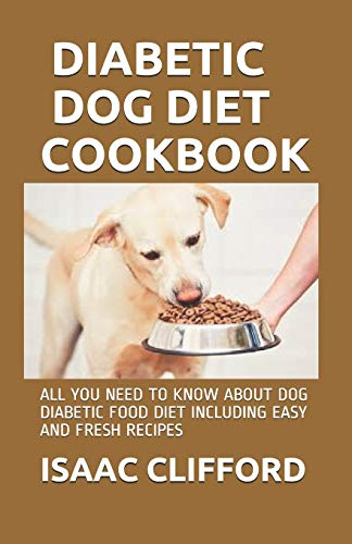 DIABETIC DOG DIET COOKBOOK: ALL YOU NEED TO KNOW ABOUT DOG DIABETIC FOOD DIET INCLUDING EASY AND FRESH RECIPES