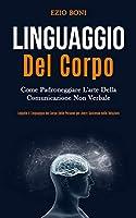 Linguaggio Del Corpo: Come padroneggiare l'arte della comunicazione non verbale (Leggete il linguaggio del corpo delle persone per avere successo nelle relazioni)