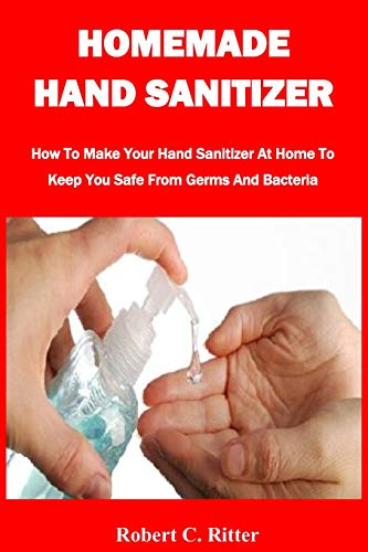 HOMEMADE HAND SANITIZER: How To Make Your Hand Sanitizer At Home To Keep You Safe From Germs And Bacteria