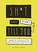 Sh*t They Didn't Tell You: How to Succeed in the Creative Industries