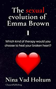 The sexual evolution of Emma Brown 1: Which kind of therapy would you chose to heal your broken heart? by [Nina Vad Holtum]