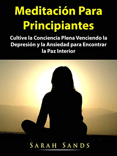Meditación Para Principiantes: Cultive la Conciencia Plena Venciendo la Depresión y la Ansiedad para Encontrar la Paz Interior
