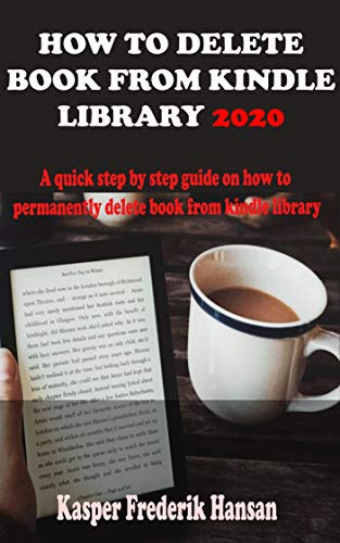 HOW TO DELETE BOOK FROM KINDLE LIBRARY 2020: A Complete 2020 Guide On How To Permanently Delete Books From Your Kindle Library With Shortcut, Tricks And Tips (English Edition)