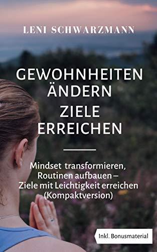 Gewohnheiten ändern Ziele erreichen: Mindset transformieren, Routinen aufbauen - Ziele mit Leichtigkeit erreichen
