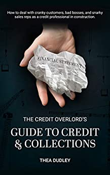 The Credit Overlord's Guide to Credit & Collections: How to deal with cranky customers, bad bosses, and snarky sales reps as a credit professional in construction by [Thea Dudley, Alexa Vocke, Sarah Dean, Jonny Finity, Jill Escoto, Scott Wolfe]