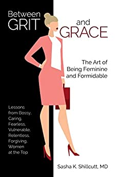 Between Grit and Grace: The Art of Being Feminine and Formidable by [Dr. Sasha K.  Shillcutt M.D.]