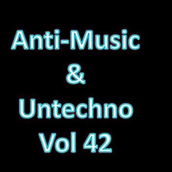 Anti-Music & Untechno Vol 42 (Strange Electronic Experiments blending Darkwave, Industrial, Chaos, Ambient, Classical and Celtic Influences)