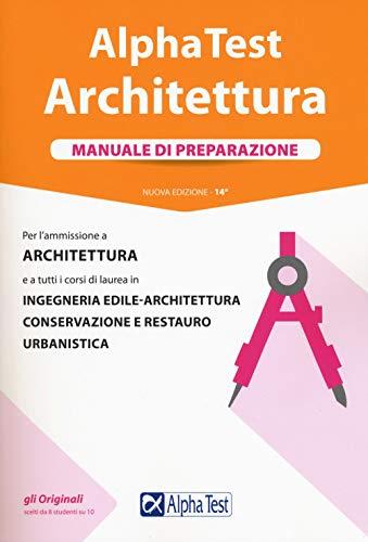 Alpha Test. Architettura. Manuale di preparazione. Per l'ammissione a architettura e a tutti i corsi di laurea in ingegneria edile-architettura, conservazione e restauro, urbanistica