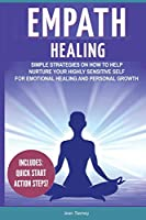 Empath Healing: Simple Strategies on How to Help Nurture your Highly Sensitive Self for Emotional Healing and Personal Growth