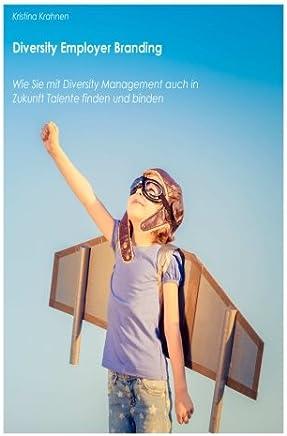 Diversity Employer Branding: Wie Sie mit Diversity Management auch in Zukunft Talente finden und binden