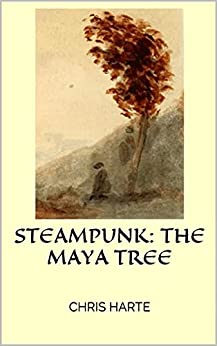 Steampunk: The Maya Tree: Steampunk adventure Maya World by [Chris Harte]