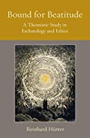 Bound for Beatitude: A Thomistic Study in Eschatology and Ethics (Thomistic Ressourcement)