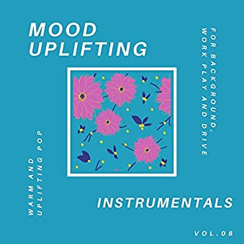 Mood Uplifting Instrumentals - Warm And Uplifting Pop For Background, Work Play And Drive, Vol.08
