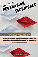 Effective Persuasion Techniques: An Easy Guide To Increase Your Self-Esteem, Empathy And Achieve Your Goals In All Your Relationships Through Knowledge Of Body Language, Nlp Techniques, And Effective Sales Communication