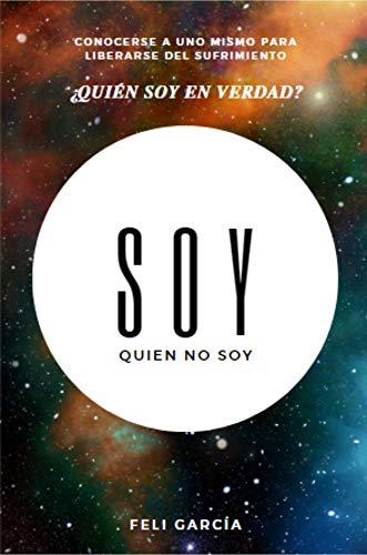 Soy Quien No Soy: ¿Quién soy en verdad? Conocerse a uno mismo para liberarse del sufrimiento