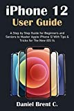 iPhone 12 User Guide: A Step by Step Guide for Beginners and Seniors to Master Apple iPhone 12 With Tips & Tricks for The New iOS 14