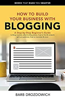 How to Build Your Business with Blogging : A Step-by-Step Beginner's Guide to blog creation, what to blog about, how to find & network with an audience, ... & more (Books That Make You Smarter Book 3) by [Barb Drozdowich]