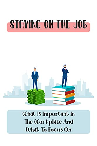 Staying On The Job: What Is Important In The Workplace And What To Focus On: Become The Go-To Person (English Edition)