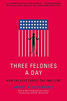 Three Felonies A Day: How the Feds Target the Innocent by [Harvey Silverglate, Alan M. Dershowitz]