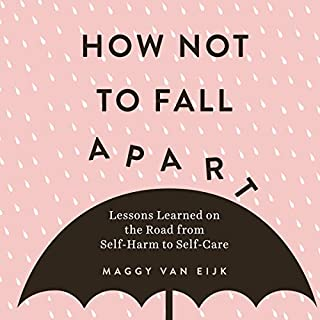 How Not to Fall Apart     Lessons Learned on the Road from Self-Harm to Self-Care              By:                                                                                                                                 Maggy van Eijk                               Narrated by:                                                                                                                                 Nicola Barber                      Length: 5 hrs and 39 mins     6 ratings     Overall 4.8