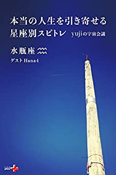 [yuji, Hana4]の本当の人生を引き寄せる星座別スピトレ 水瓶座 yujiの宇宙会議 (幻冬舎plus+)