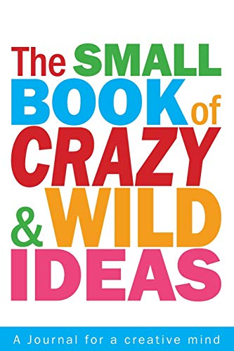 The Small Book of Crazy and Wild Ideas: A journal for a creative mind