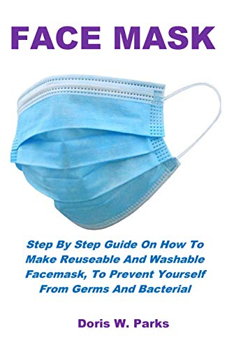 FACE MASK: Step By Step Guide On How To Make Reuseable And Washable Facemask, To Prevent Yourself From Germs And Bacterial (English Edition)