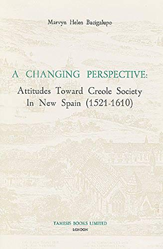 A Changing Perspective: Attitudes Toward Creole Society in New Spain (1521-1610) (Coleccion Tamesis. Serie a Monografias, Band 76)