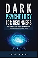 Dark Psychology for Beginners: How to Analyze Anyone Through Mind Manipulation Techniques and Dark Psychology Tactics