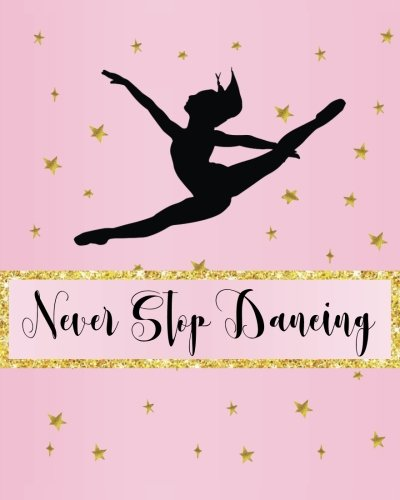 Never Stop Dancing: Dance Journal, Teacher Quote Journal, Recital, Appreciation Gift Journal or Diary ~ Unique Inspirational Notebook Gift for ... Dance Gift (Dance Recital Gifts) (Volume 2)