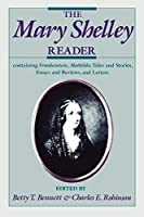 The Mary Shelley Reader: Containing Frankenstein, Mathilda, Tales and Stories, Essays and Reviews, and Letters