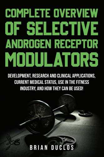 Complete Overview of Selective Androgen Receptor Modulators (SARMs):: Development, Research, and Clinical Applications, Current Medical Status, Use in the Fitness Industry, and How They Can Be Used!