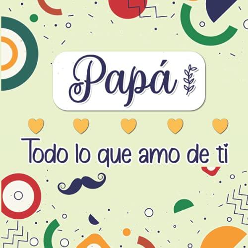 Papá Todo lo que amo de ti: Libro Personalizado en color para rellenar y así expresar todo el Amor a tu Padre